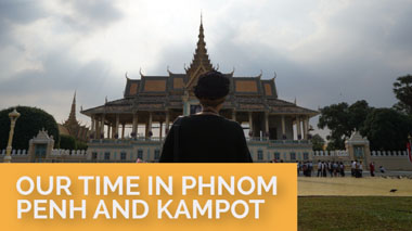 Our Time in Phnom Penh and Kampot